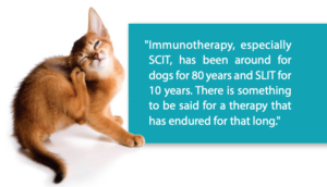 Immunotherapy, especially SCIT, has been around for 80 years for dogs and SLIT for 10 years. There is something to be said for a therapy that lasts that long.